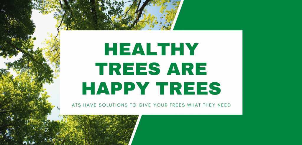 Healthy Trees Are Happy Trees.  ATS have solutions to give your trees what they need.